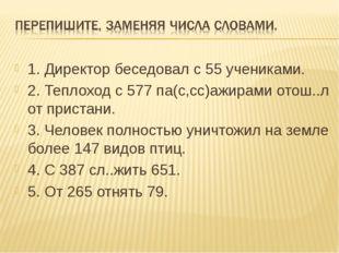 1. Директор беседовал с 55 учениками. 2. Теплоход с 577 па(с,сс)ажирами отош.