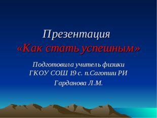 Презентация «Как стать успешным» Подготовила учитель физики ГКОУ СОШ 19 с. п.