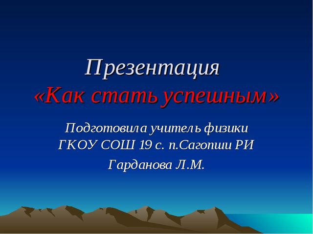 Презентация «Как стать успешным» Подготовила учитель физики ГКОУ СОШ 19 с. п....