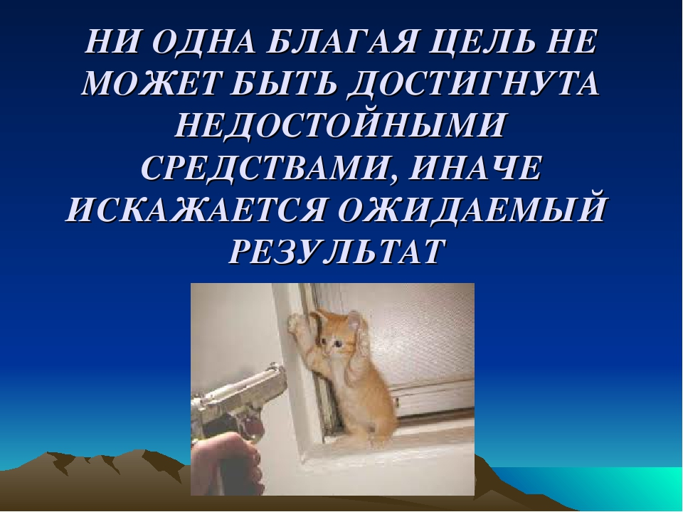 НИ ОДНА БЛАГАЯ ЦЕЛЬ НЕ МОЖЕТ БЫТЬ ДОСТИГНУТА НЕДОСТОЙНЫМИ СРЕДСТВАМИ, ИНАЧЕ...
