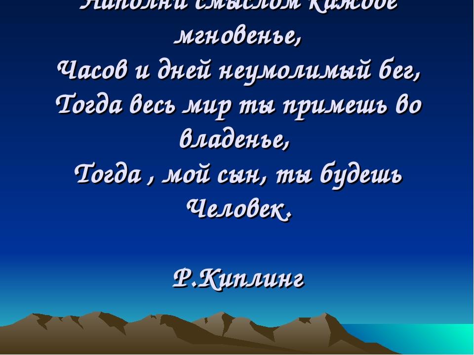 Наполни смыслом каждое мгновенье, Часов и дней неумолимый бег, Тогда весь ми...