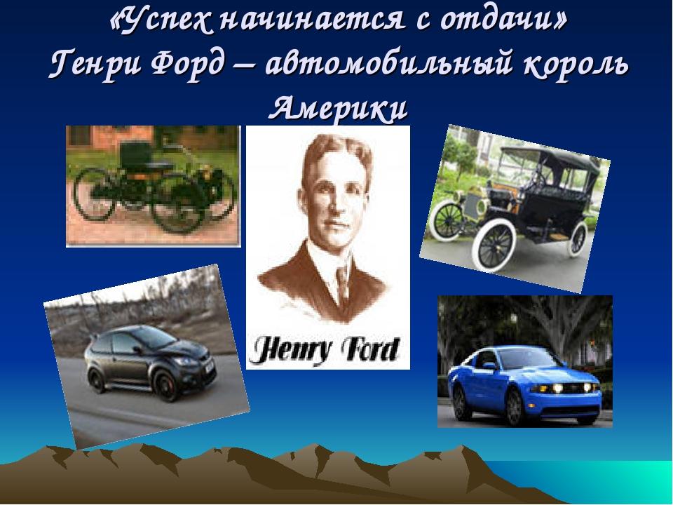«Успех начинается с отдачи» Генри Форд – автомобильный король Америки