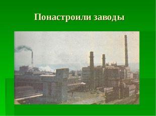 Понастроили заводы