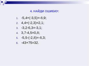 4. НАЙДИ ОШИБКУ: -5,4+(-3,5)=-8,9; 4,4+(-2,3)=2,1; -3,2-6,3=-3,1; 3,7-4,5=0,8
