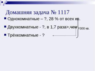 Домашняя задача № 1117 Однокомнатные – ?, 28 % от всех кв. Двухкомнатные - ?,