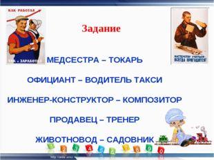 МЕДСЕСТРА – ТОКАРЬ ОФИЦИАНТ – ВОДИТЕЛЬ ТАКСИ ИНЖЕНЕР-КОНСТРУКТОР – КОМПОЗИТОР