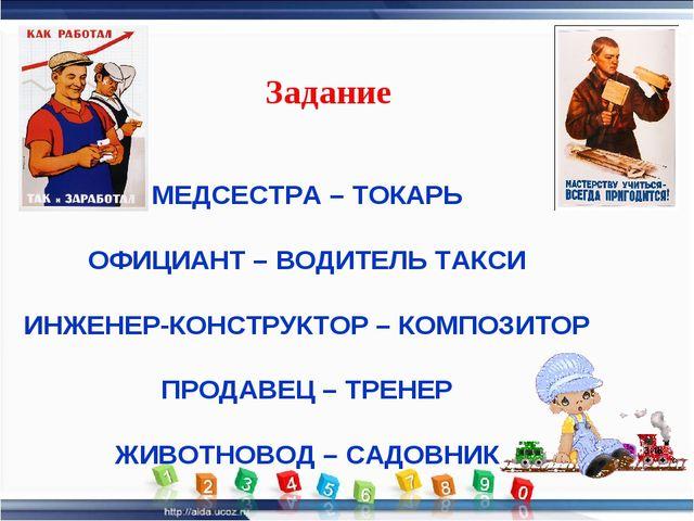 МЕДСЕСТРА – ТОКАРЬ ОФИЦИАНТ – ВОДИТЕЛЬ ТАКСИ ИНЖЕНЕР-КОНСТРУКТОР – КОМПОЗИТОР...