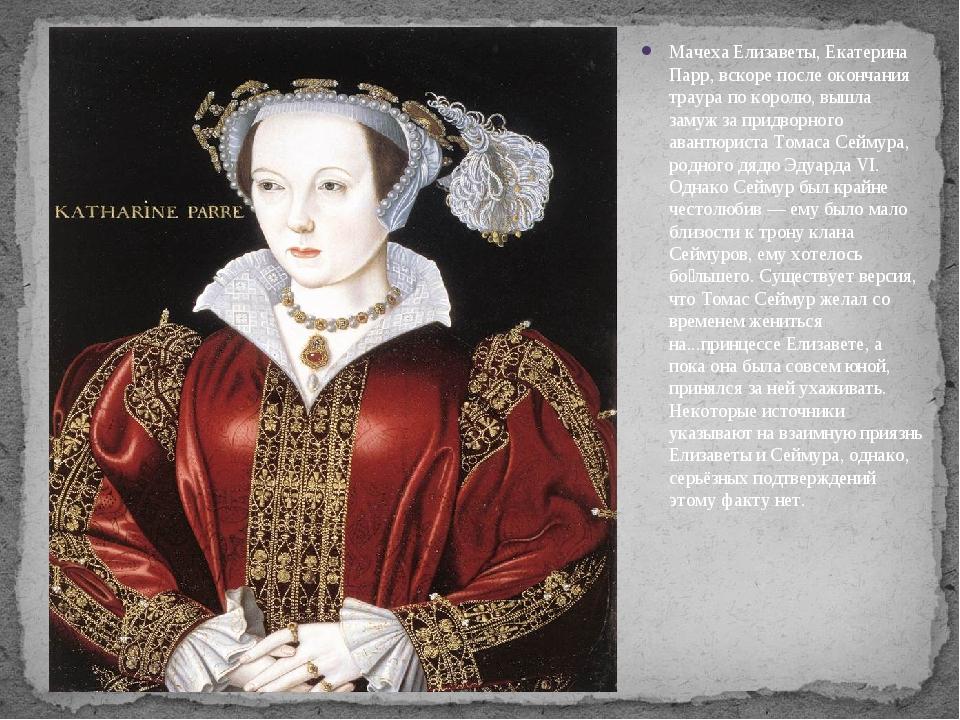 Мачеха Елизаветы, Екатерина Парр, вскоре после окончания траура по королю, вы...