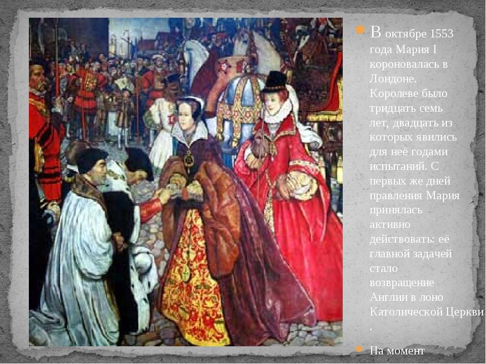 В октябре 1553 года Мария I короновалась в Лондоне. Королеве было тридцать се...