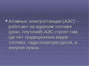 Атомные электростанции (АЭС) – работают на ядерном топливе (уран, плутоний).