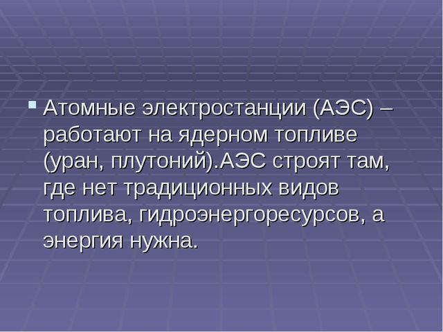 Атомные электростанции (АЭС) – работают на ядерном топливе (уран, плутоний)....