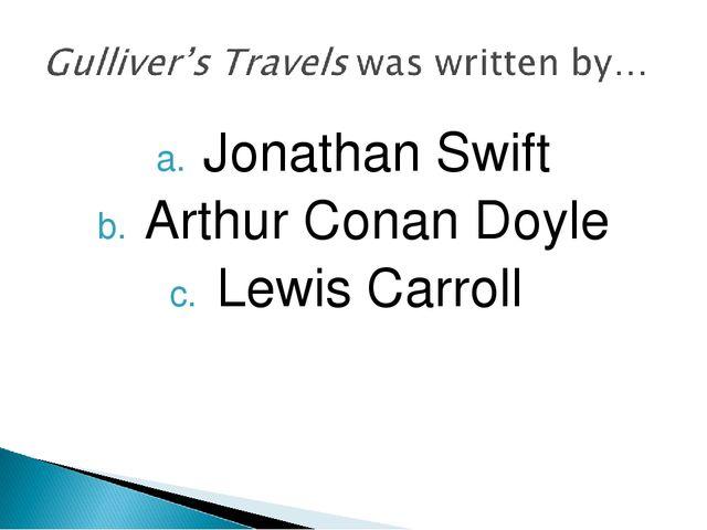 Jonathan Swift Arthur Conan Doyle Lewis Carroll
