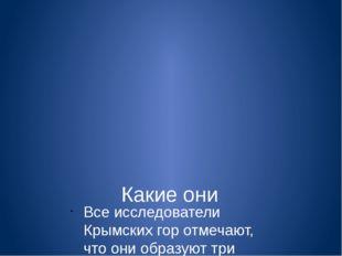 Какие они Все исследователи Крымских гор отмечают, что они образуют три парал