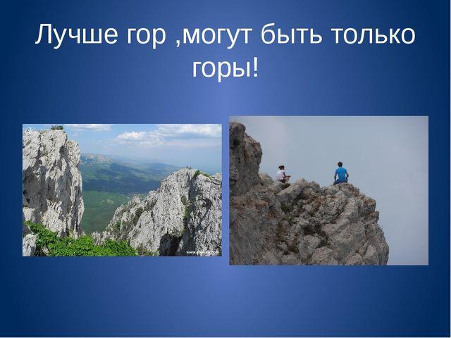 Лучше гор ,могут быть только горы!