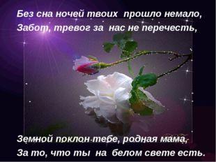 Без сна ночей твоих прошло немало, Забот, тревог за нас неперечесть, Земной