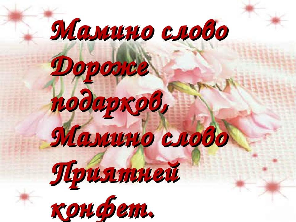 Мамино слово Дороже подарков, Мамино слово Приятней конфет.