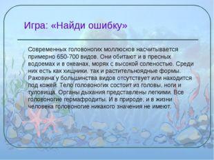 Игра: «Найди ошибку» Современных головоногих моллюсков насчитывается примерн