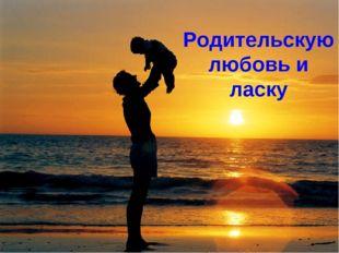 Родительскую любовь и ласку