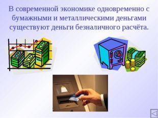 В современной экономике одновременно с бумажными и металлическими деньгами су