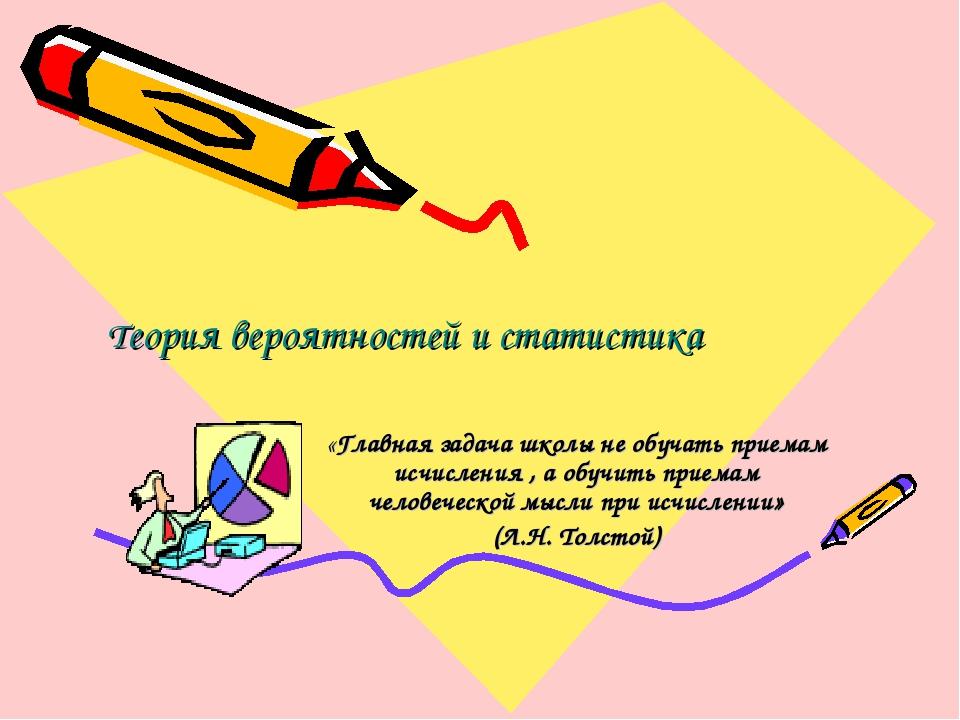 Теория вероятностей и статистика «Главная задача школы не обучать приемам ис...