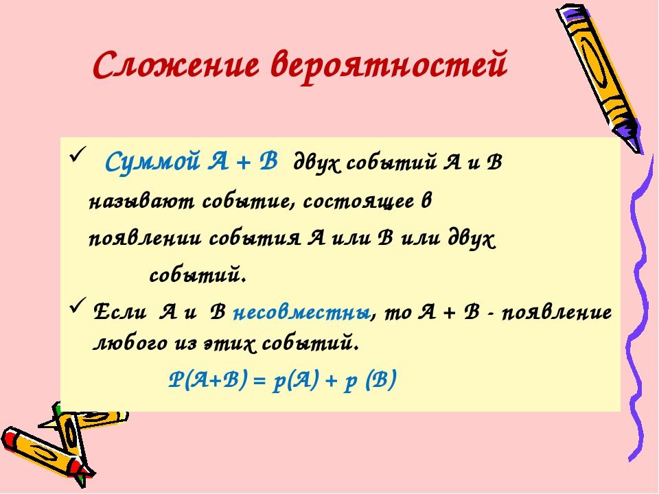 Суммой А + В двух событий А и В называют событие, состоящее в появлении собы...