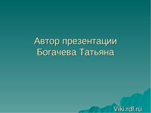 Автор презентации Богачева Татьяна Viki.rdf.ru