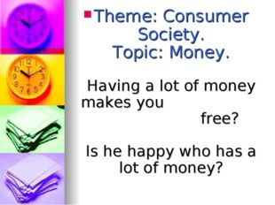 Theme: Consumer Society. Topic: Money. Having a lot of money makes you free?