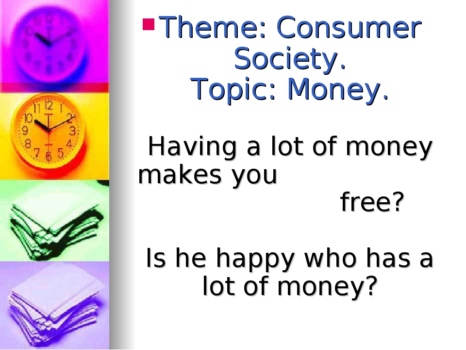 Theme: Consumer Society. Topic: Money. Having a lot of money makes you free?...
