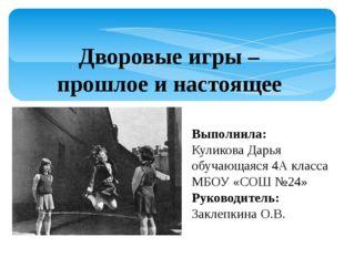 Дворовые игры – прошлое и настоящее Выполнила: Куликова Дарья обучающаяся 4А
