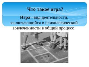 Что такое игра? Игра — вид деятельности, заключающийся в психологической вовл