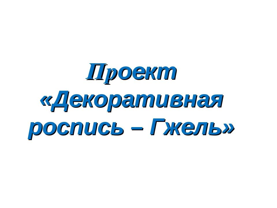 Проект «Декоративная роспись – Гжель»