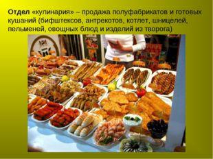 Отдел «кулинария» – продажа полуфабрикатов и готовых кушаний (бифштексов, ант