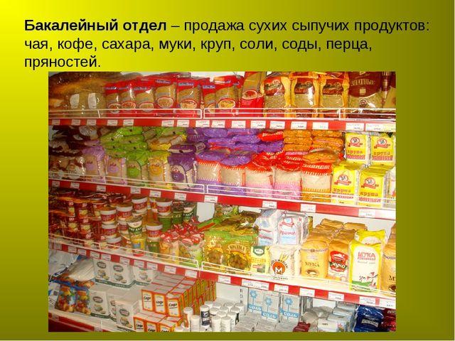 Бакалейный отдел – продажа cухих сыпучих продуктов: чая, кофе, сахара, муки,...