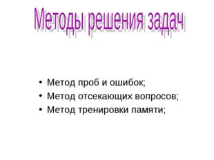 Метод проб и ошибок; Метод отсекающих вопросов; Метод тренировки памяти;