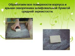 Обработаем все поверхности корпуса и крыши скворечника шлифовальной бумагой с