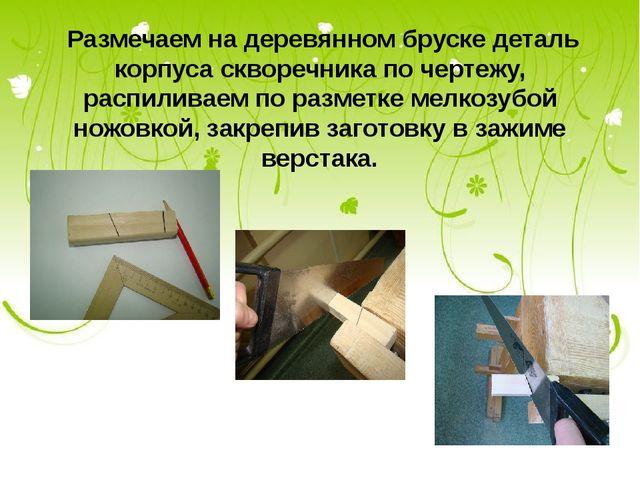 Размечаем на деревянном бруске деталь корпуса скворечника по чертежу, распил...