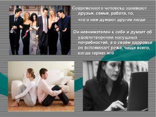 Современного человека занимают друзья, семья, работа, то, что о нём думают др