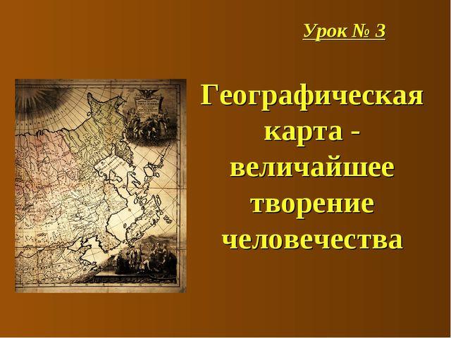Урок № 3 Географическая карта - величайшее творение человечества