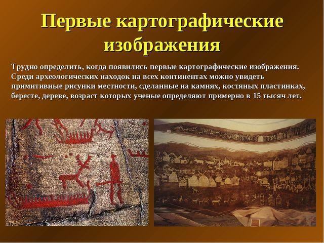 Первые картографические изображения Трудно определить, когда появились первые...