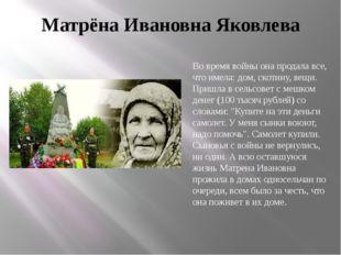 Матрёна Ивановна Яковлева Во время войны она продала все, что имела: дом, ско