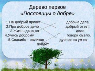 Дерево первое «Пословицы о добре» 1.На добрый привет добрые дела. 2.Про добро