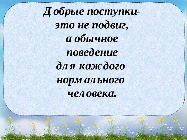 Добрые поступки- это не подвиг, а обычное поведение для каждого нормального ч...