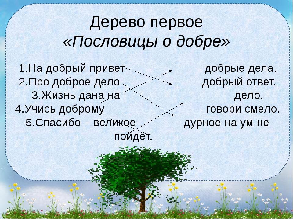 Дерево первое «Пословицы о добре» 1.На добрый привет добрые дела. 2.Про добро...