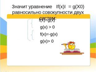 Значит уравнение If(x)I = g(X0) равносильно совокупности двух систем: f(x)=g(