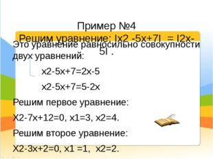 Пример №4 Решим уравнение: Iх2 -5х+7I = I2х-5I . Это уравнение равносильно с