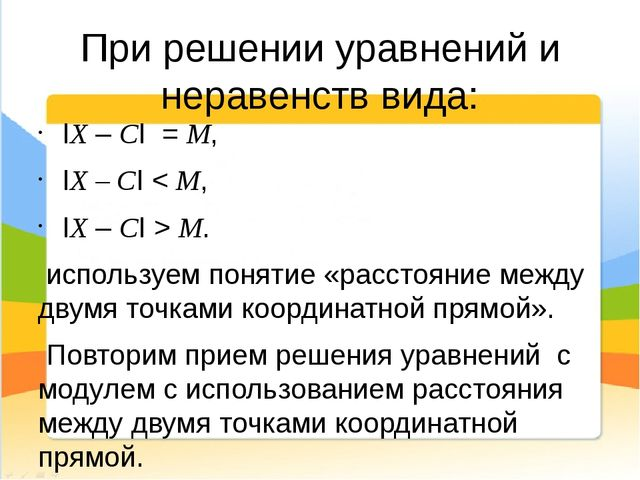 При решении уравнений и неравенств вида: IX – CI = M, IX – CI < M, IX – CI >...
