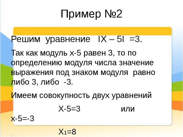 Пример №2 Решим уравнение IХ – 5I =3. Так как модуль х-5 равен 3, то по опред...
