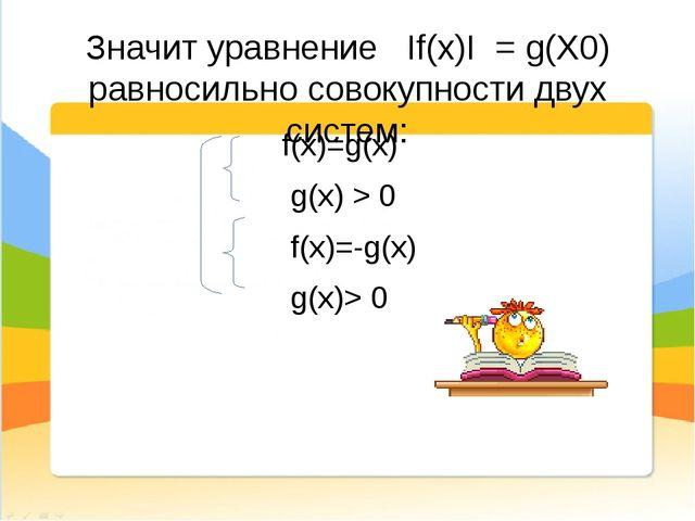 Значит уравнение If(x)I = g(X0) равносильно совокупности двух систем: f(x)=g(...