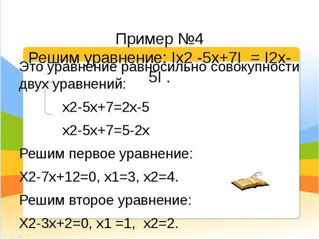 Пример №4 Решим уравнение: Iх2 -5х+7I = I2х-5I . Это уравнение равносильно с...