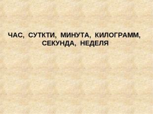 ЧАС, СУТКТИ, МИНУТА, КИЛОГРАММ, СЕКУНДА, НЕДЕЛЯ